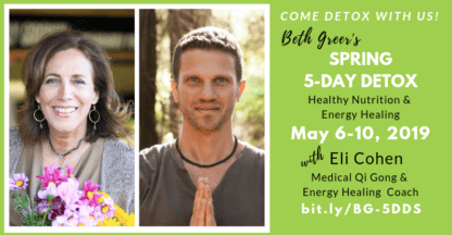 Beth Greer's Spring 5-Day Detox May 6-10, 2019 with Eli Cohen, Medical Qi Gong and Energy Healing Coach