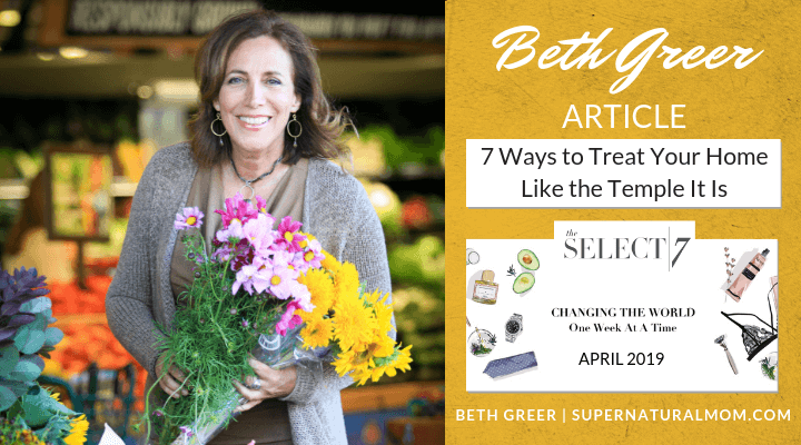 "Beth Greer's article, ""7 Ways to Treat Your Home Like the Temple It Is,"" appeared in the April 2019 issue of The Select 7 Online Magazine"