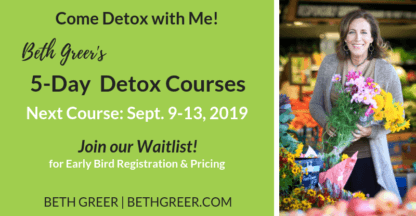Beth Greer's Fall 5-Day-Detox Course, Sept. 9-13, 2019 | Get on the Waitlist to know when Early Bird Registration and Pricing Opens